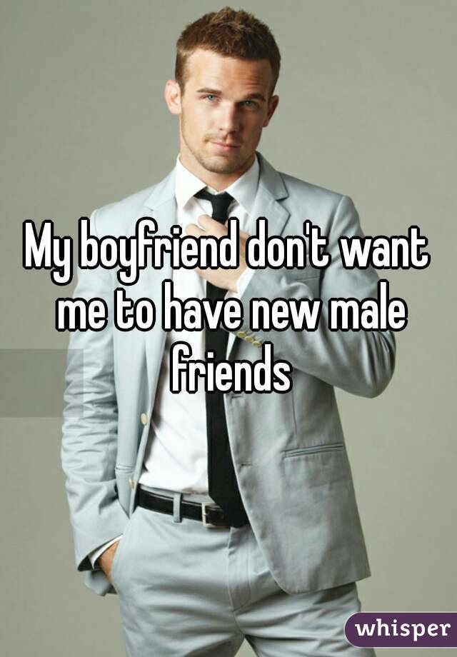 My boyfriend don't want me to have new male friends