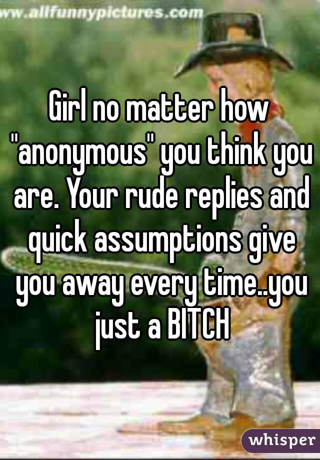 """Girl no matter how """"anonymous"""" you think you are. Your rude replies and quick assumptions give you away every time..you just a BITCH"""