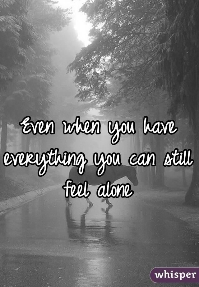 Even when you have everything you can still feel alone
