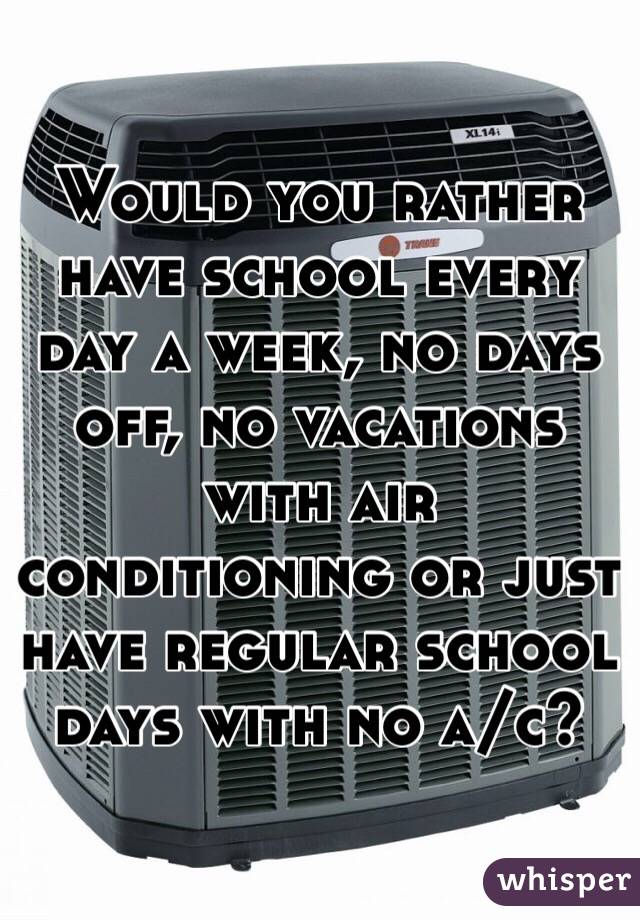 Would you rather have school every day a week, no days off, no vacations with air conditioning or just have regular school days with no a/c?