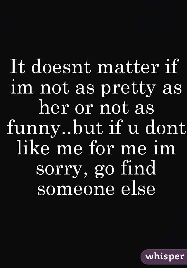 It doesnt matter if im not as pretty as her or not as funny..but if u dont like me for me im sorry, go find someone else