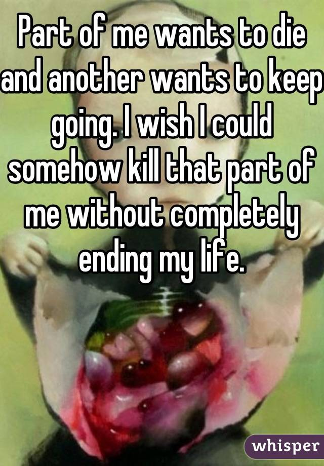Part of me wants to die and another wants to keep going. I wish I could somehow kill that part of me without completely ending my life.