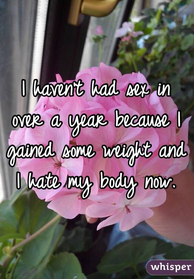 I haven't had sex in over a year because I gained some weight and I hate my body now.