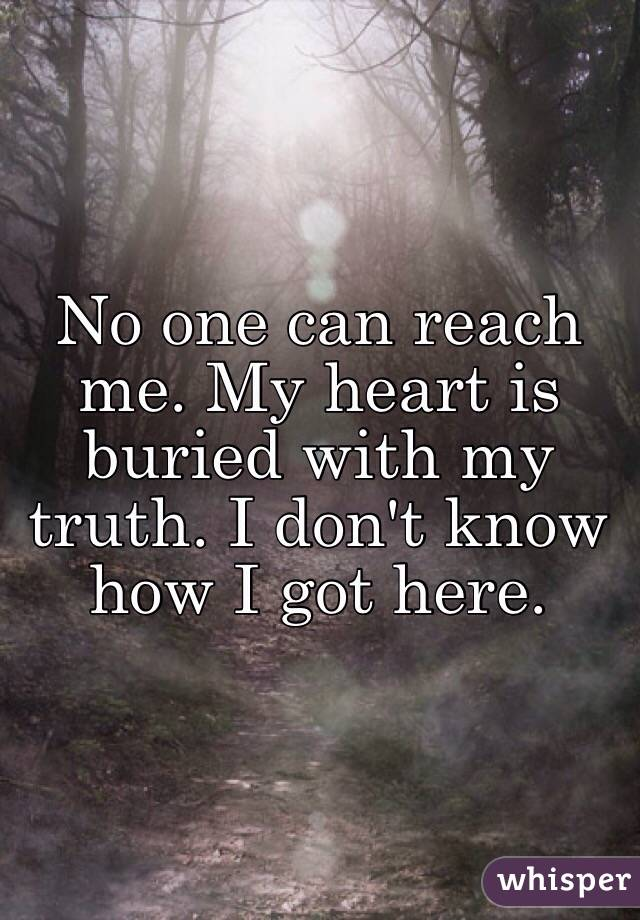 No one can reach me. My heart is buried with my truth. I don't know how I got here.
