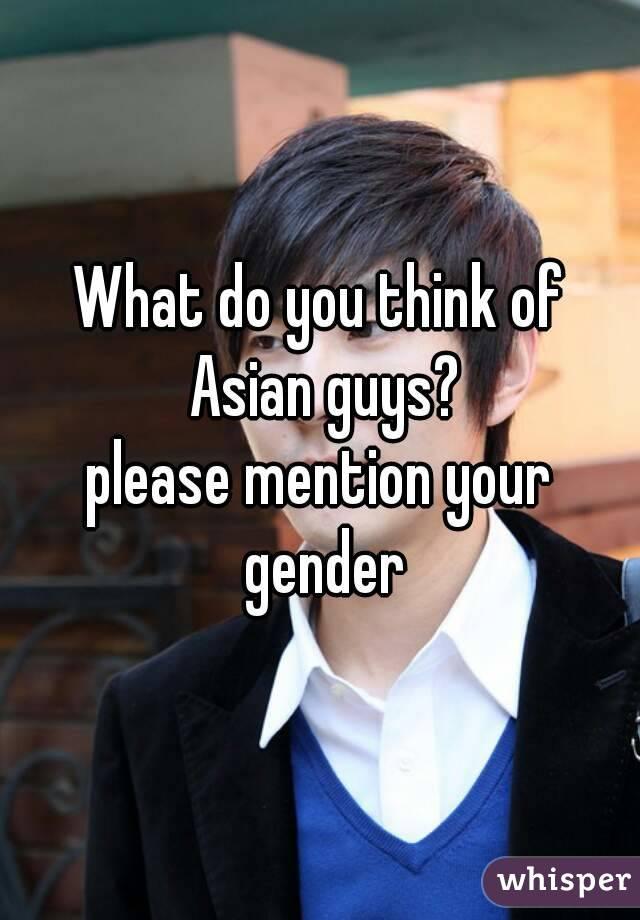 What do you think of Asian guys? please mention your gender