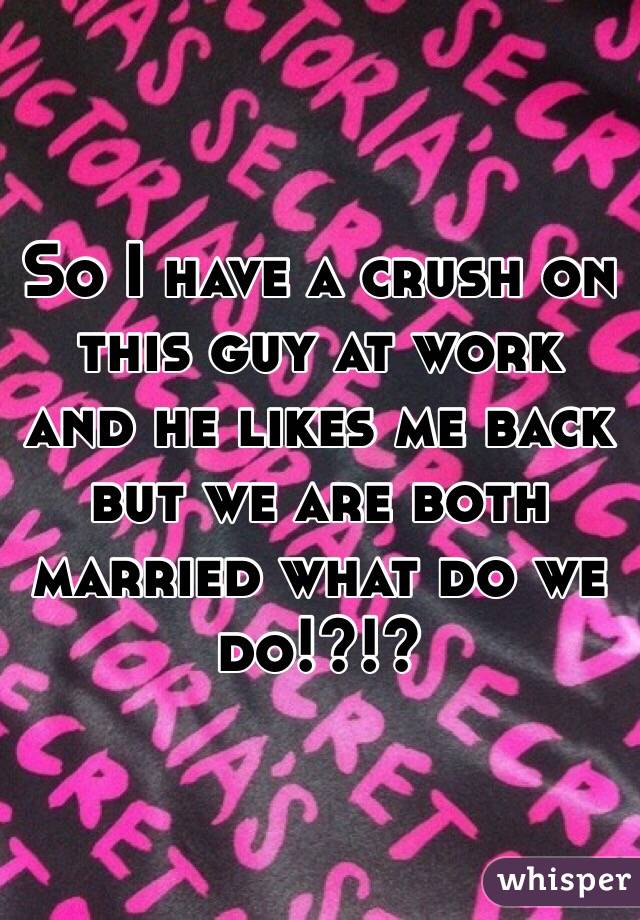 So I have a crush on this guy at work and he likes me back but we are both married what do we do!?!?