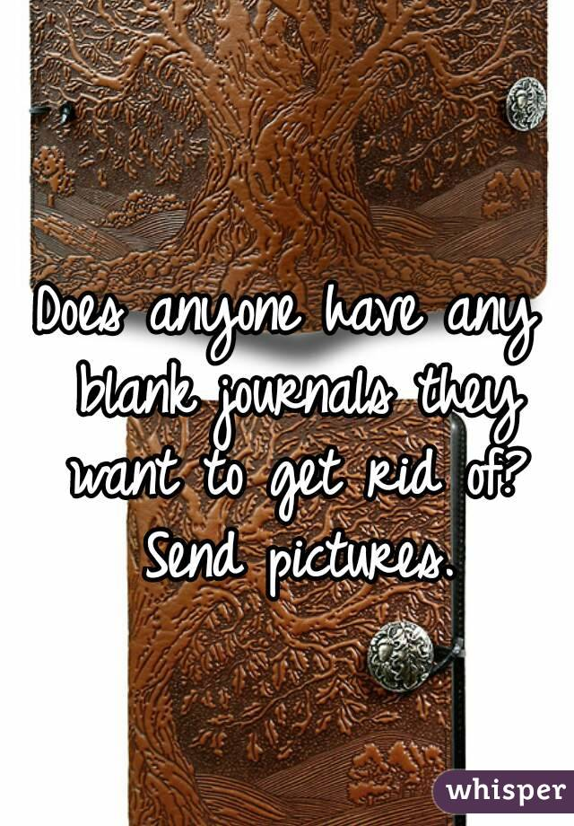 Does anyone have any blank journals they want to get rid of? Send pictures.