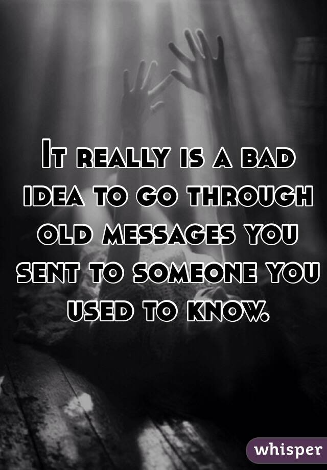 It really is a bad idea to go through old messages you sent to someone you used to know.