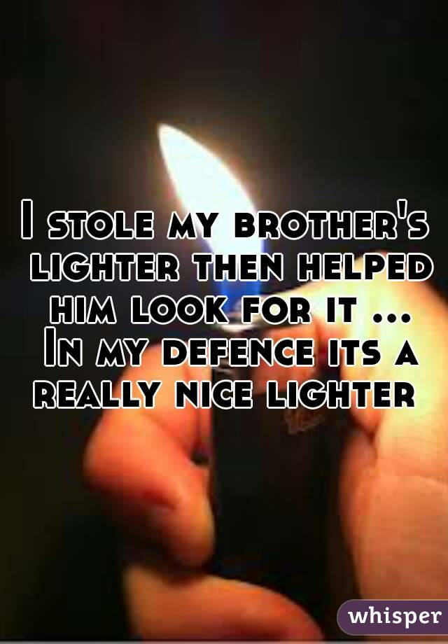 I stole my brother's lighter then helped him look for it ... In my defence its a really nice lighter