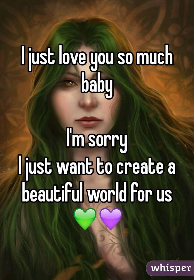 I just love you so much baby   I'm sorry I just want to create a beautiful world for us 💚💜