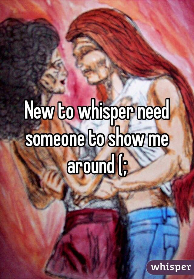 New to whisper need someone to show me around (;