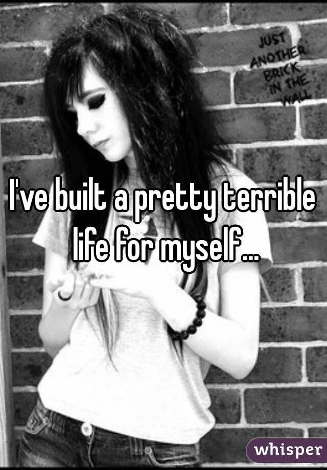 I've built a pretty terrible life for myself...