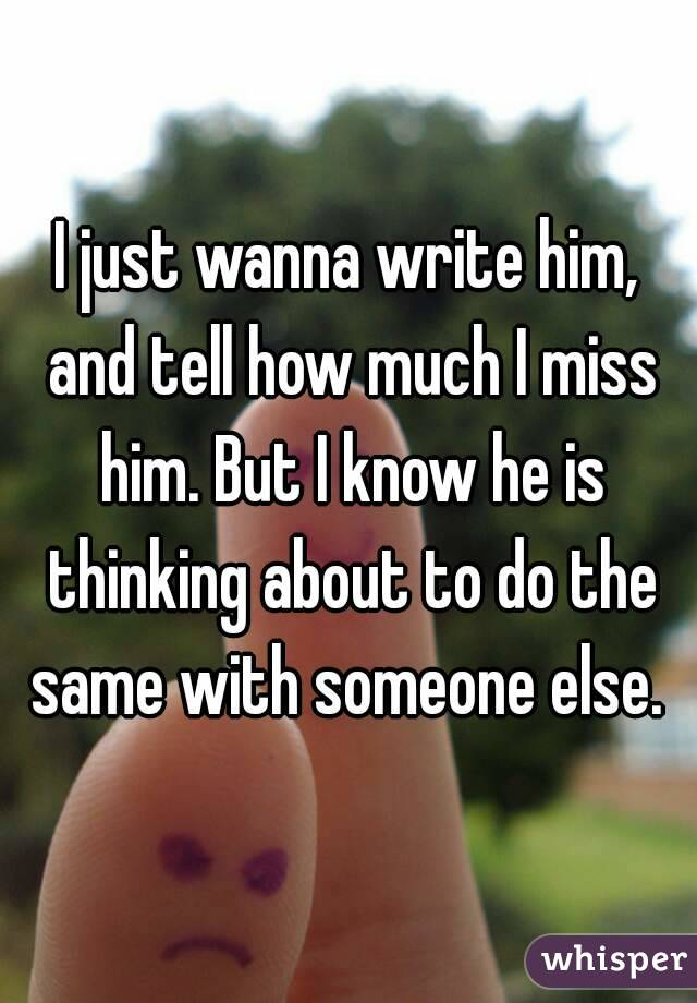 I just wanna write him, and tell how much I miss him. But I know he is thinking about to do the same with someone else.