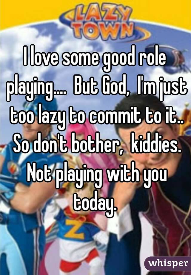 I love some good role playing....  But God,  I'm just too lazy to commit to it.. So don't bother,  kiddies. Not playing with you today.