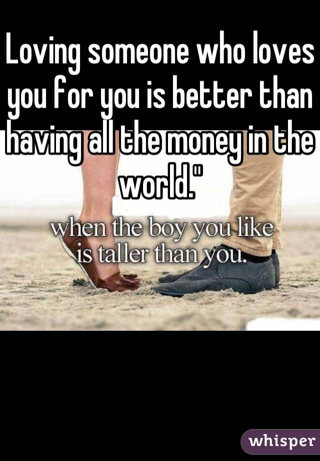 """Loving someone who loves you for you is better than having all the money in the world."""""""