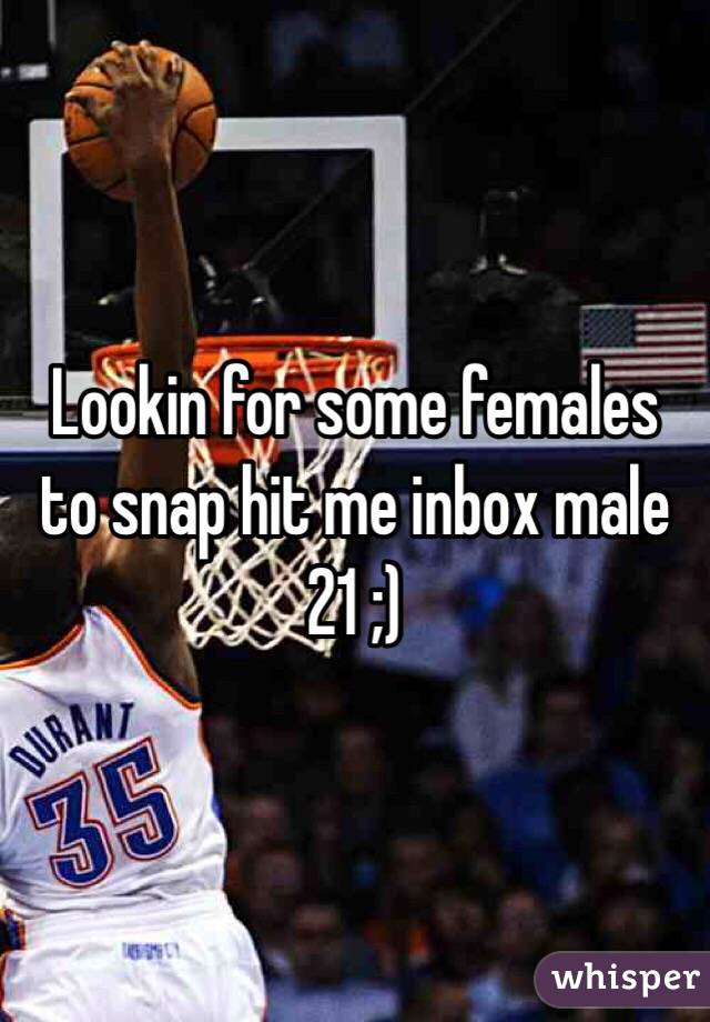 Lookin for some females to snap hit me inbox male 21 ;)