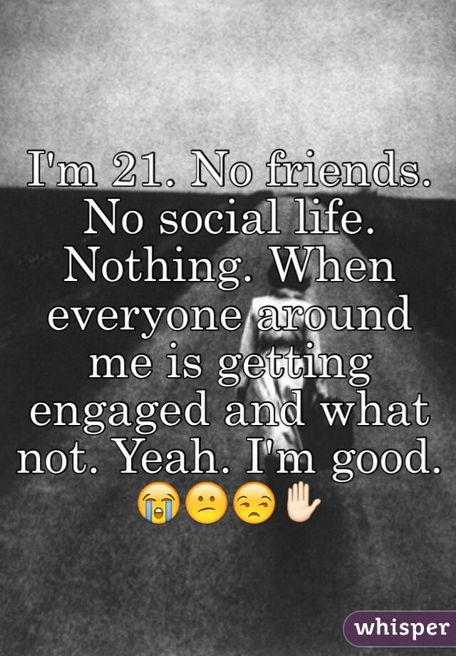 I'm 21. No friends. No social life. Nothing. When everyone around me is getting engaged and what not. Yeah. I'm good. 😭😕😒✋🏻
