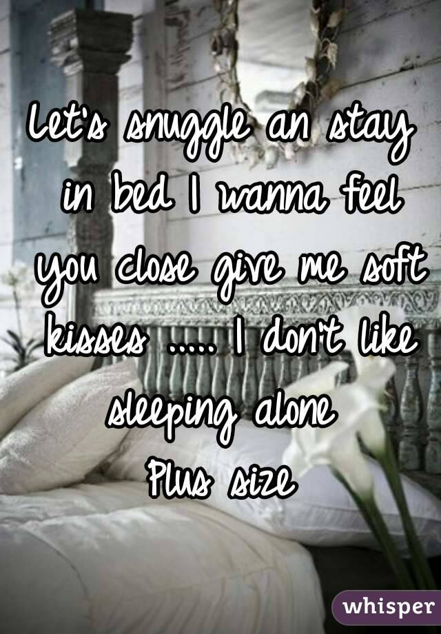 Let's snuggle an stay in bed I wanna feel you close give me soft kisses ..... I don't like sleeping alone  Plus size