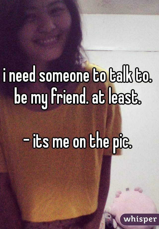 i need someone to talk to.  be my friend. at least.   - its me on the pic.