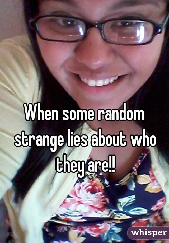 When some random strange lies about who they are!!