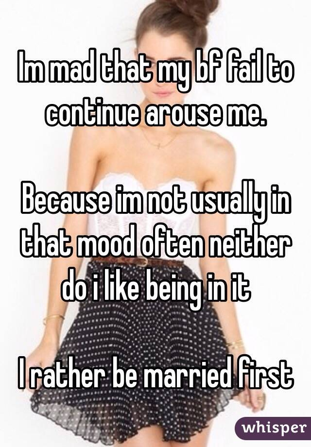 Im mad that my bf fail to continue arouse me.   Because im not usually in that mood often neither do i like being in it   I rather be married first