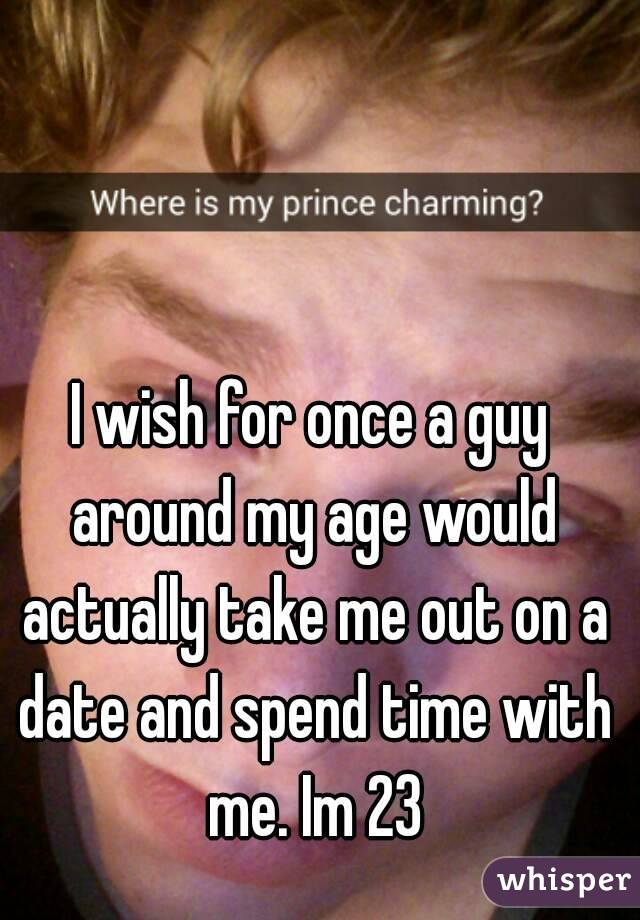 I wish for once a guy around my age would actually take me out on a date and spend time with me. Im 23