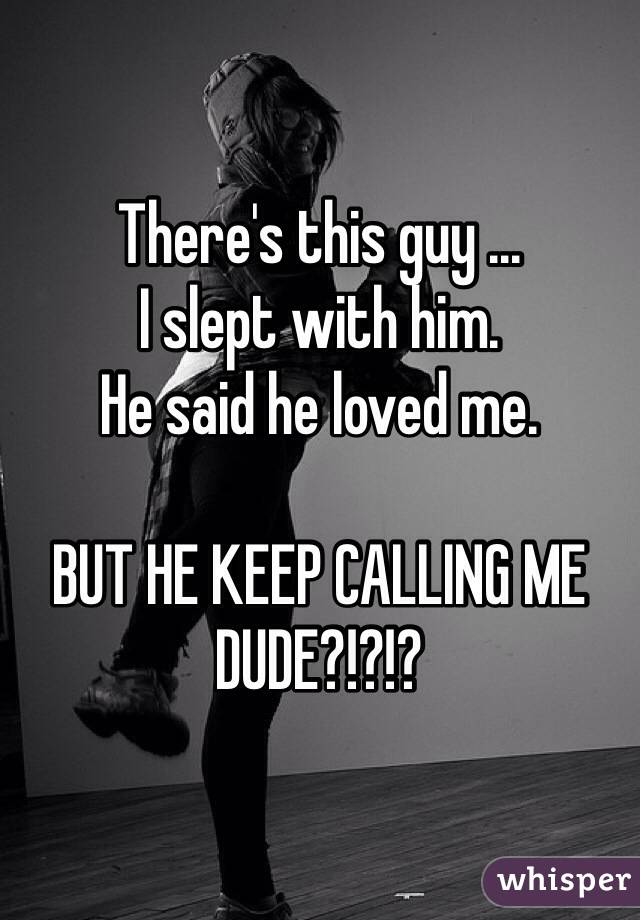 There's this guy ...  I slept with him.  He said he loved me.   BUT HE KEEP CALLING ME DUDE?!?!?