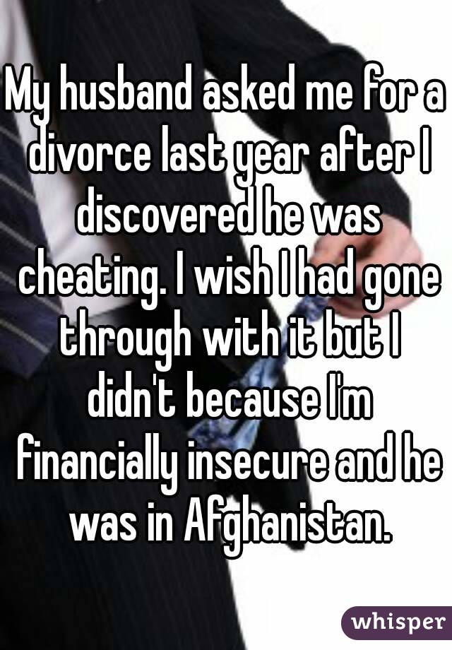 My husband asked me for a divorce last year after I discovered he was cheating. I wish I had gone through with it but I didn't because I'm financially insecure and he was in Afghanistan.