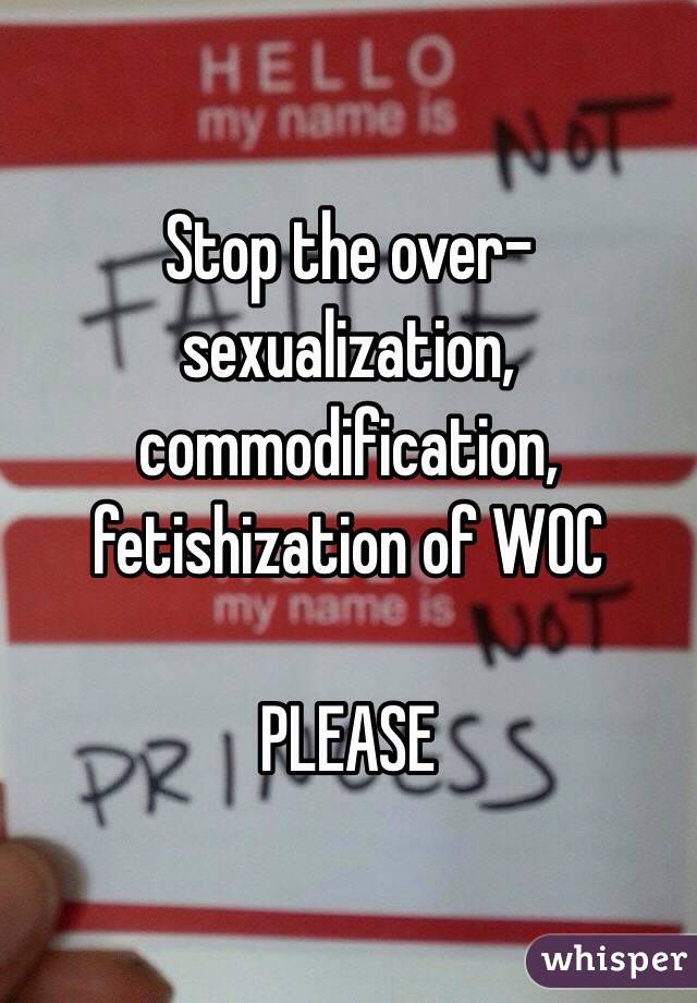 Stop the over-sexualization, commodification, fetishization of WOC   PLEASE