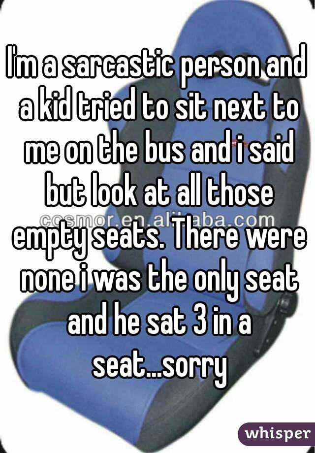 I'm a sarcastic person and a kid tried to sit next to me on the bus and i said but look at all those empty seats. There were none i was the only seat and he sat 3 in a seat...sorry