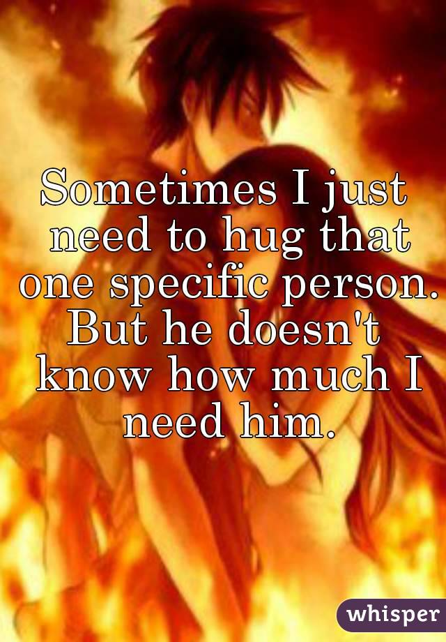 Sometimes I just need to hug that one specific person. But he doesn't know how much I need him.