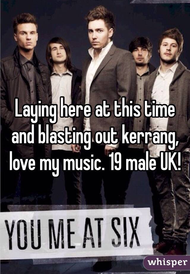 Laying here at this time and blasting out kerrang, love my music. 19 male UK!