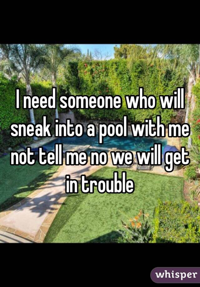 I need someone who will sneak into a pool with me not tell me no we will get in trouble