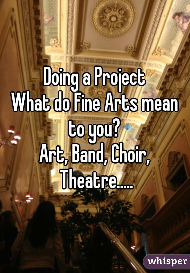 Doing a Project What do Fine Arts mean to you?  Art, Band, Choir, Theatre.....