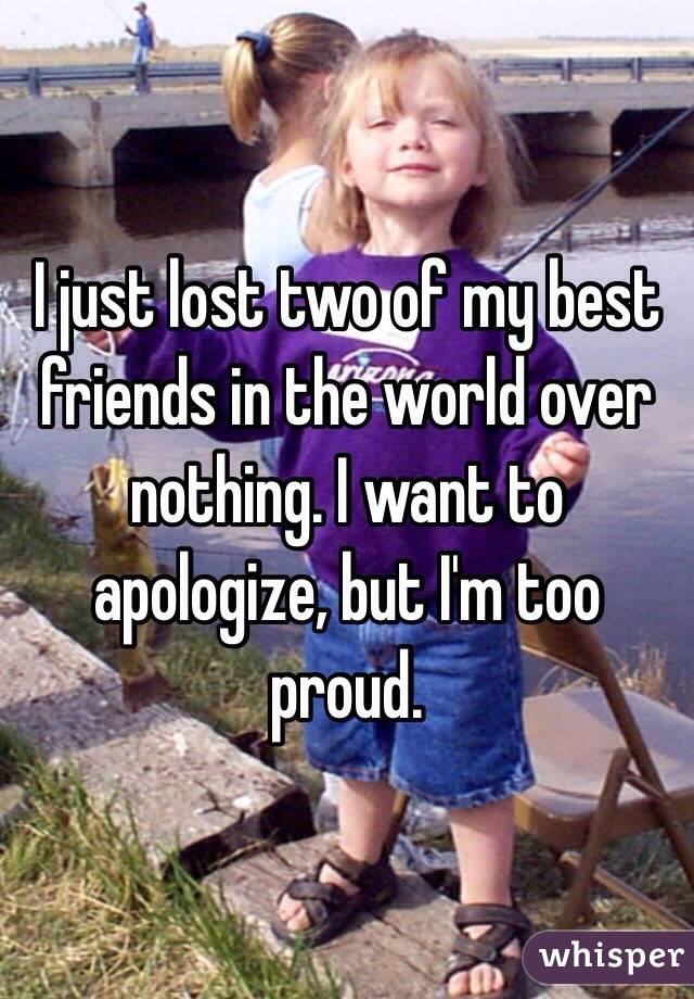 I just lost two of my best friends in the world over nothing. I want to apologize, but I'm too proud.