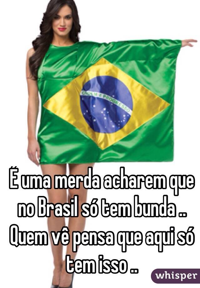 É uma merda acharem que no Brasil só tem bunda .. Quem vê pensa que aqui só tem isso ..