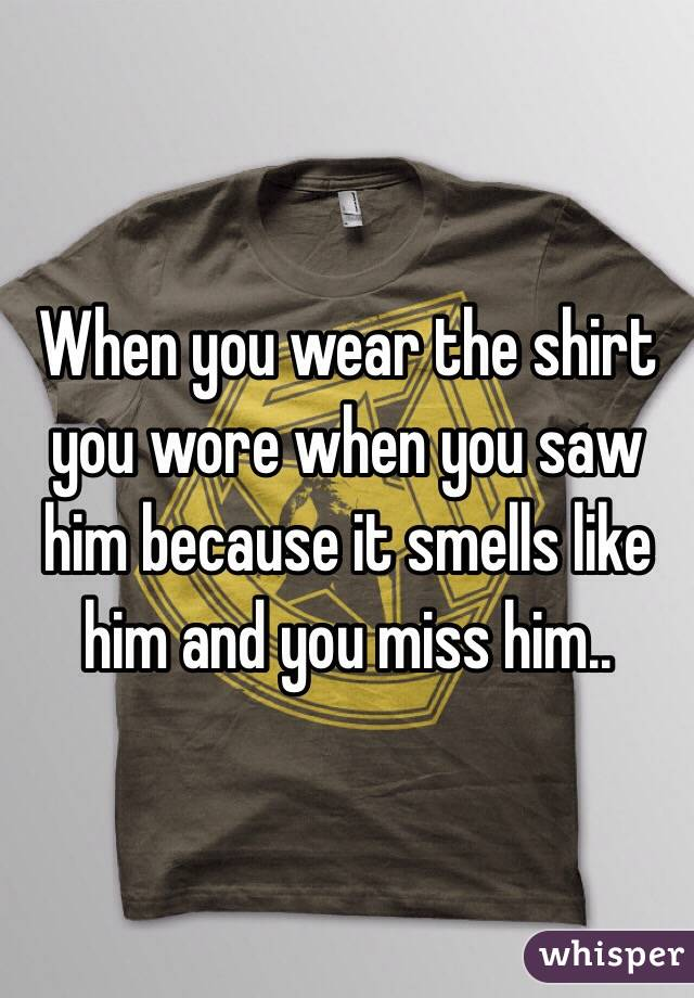 When you wear the shirt you wore when you saw him because it smells like him and you miss him..