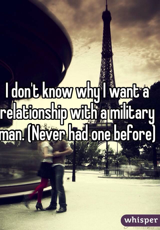 I don't know why I want a relationship with a military man. (Never had one before)