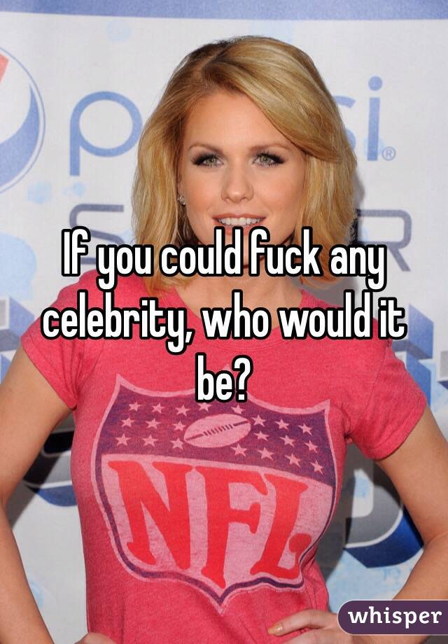 If you could fuck any celebrity, who would it be?