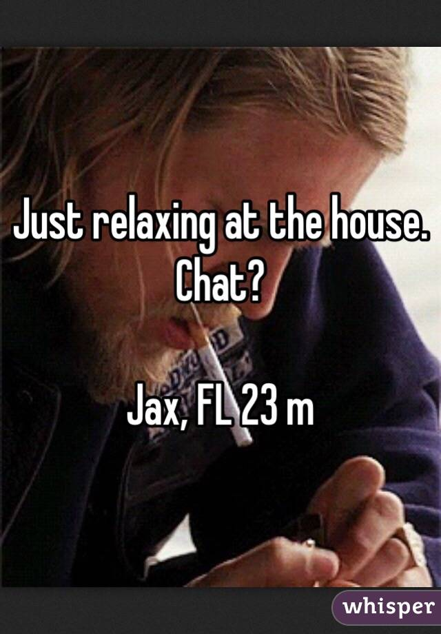 Just relaxing at the house. Chat?  Jax, FL 23 m