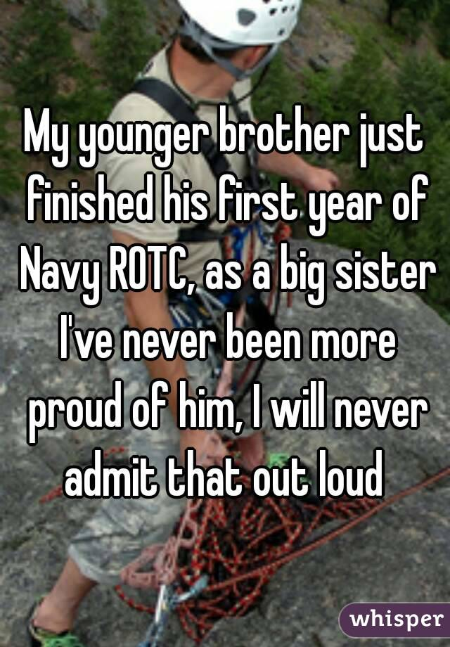 My younger brother just finished his first year of Navy ROTC, as a big sister I've never been more proud of him, I will never admit that out loud