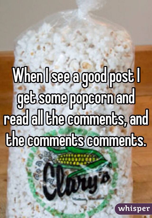 When I see a good post I get some popcorn and read all the comments, and the comments comments.