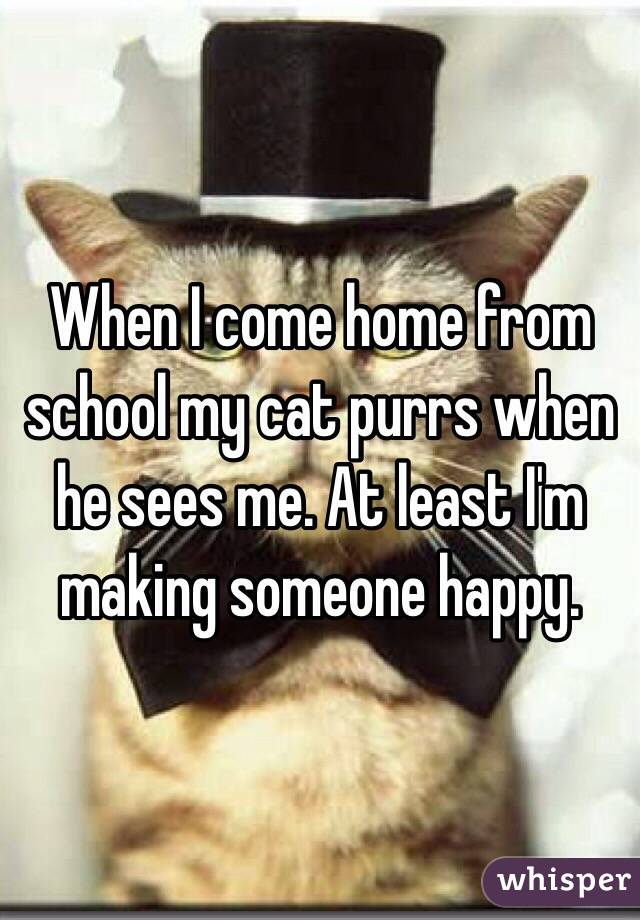 When I come home from school my cat purrs when he sees me. At least I'm making someone happy.