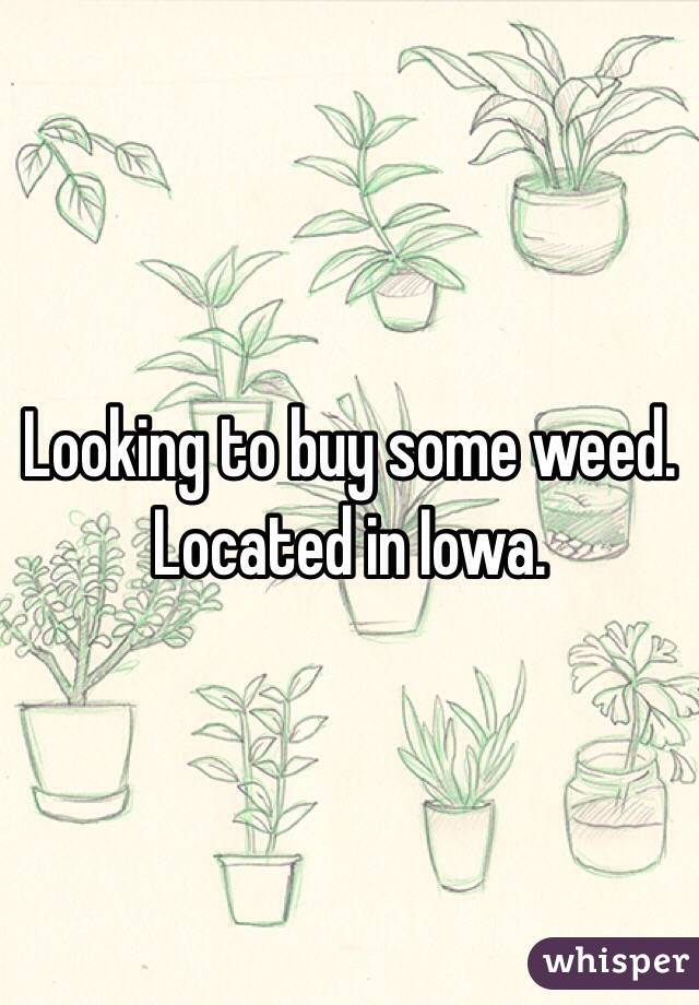 Looking to buy some weed. Located in Iowa.