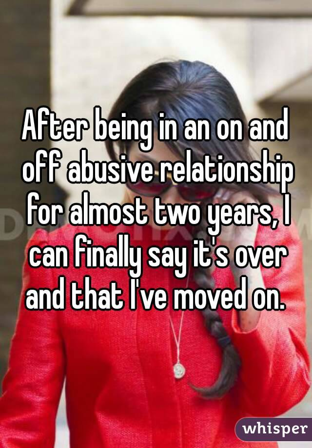 After being in an on and off abusive relationship for almost two years, I can finally say it's over and that I've moved on.
