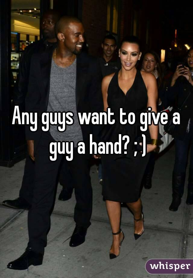 Any guys want to give a guy a hand? ; )