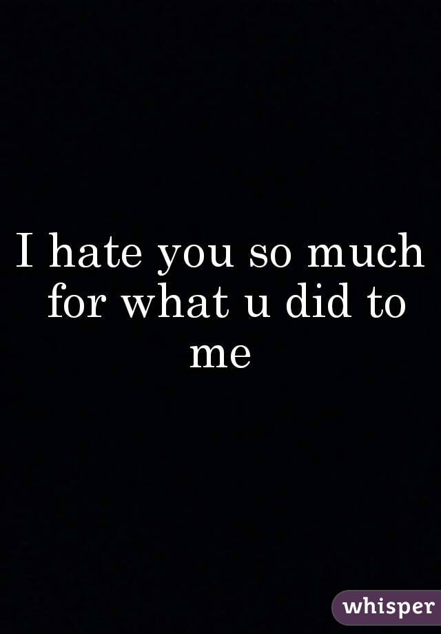 I hate you so much for what u did to me