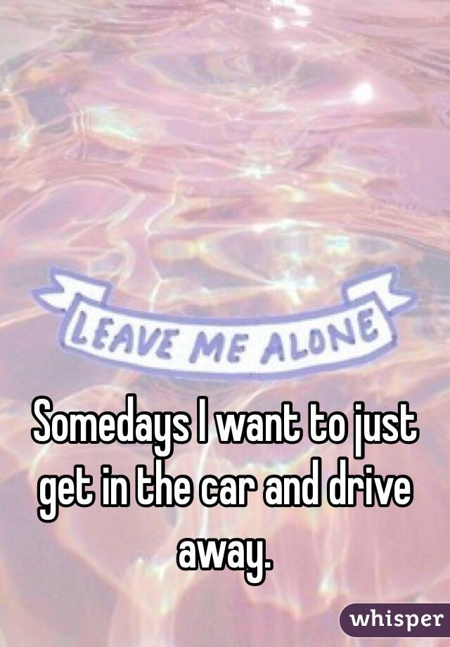 Somedays I want to just get in the car and drive away.