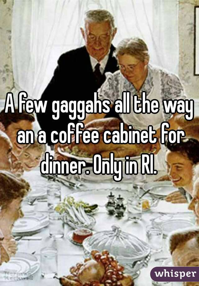 A few gaggahs all the way an a coffee cabinet for dinner. Only in RI.