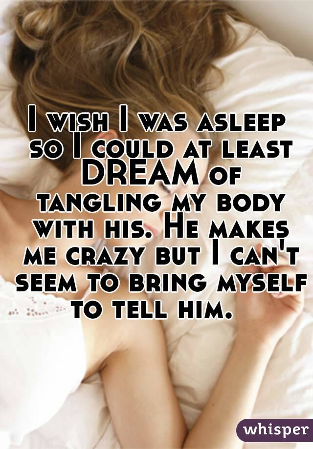 I wish I was asleep  so I could at least DREAM of tangling my body with his. He makes me crazy but I can't seem to bring myself to tell him.